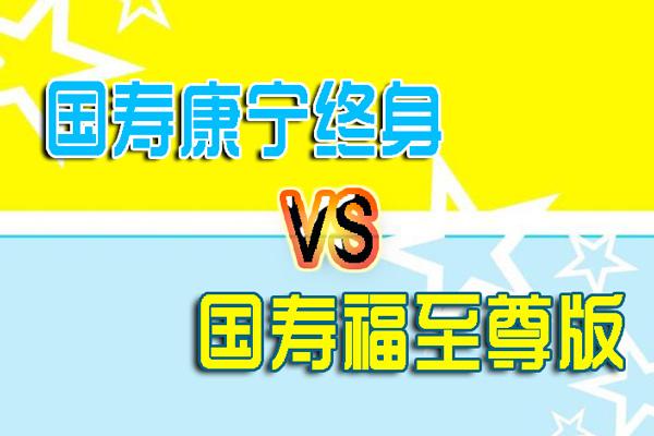 国寿康宁终身至尊版/国寿福至尊版/康宁终身2012对比