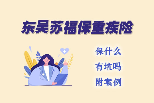 东吴人寿苏福保重疾险保什么?有坑吗?附案例