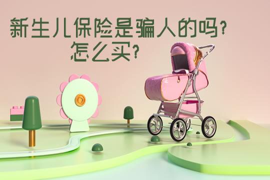 新生儿保险是骗人的吗?怎么买?父母投保前必看!