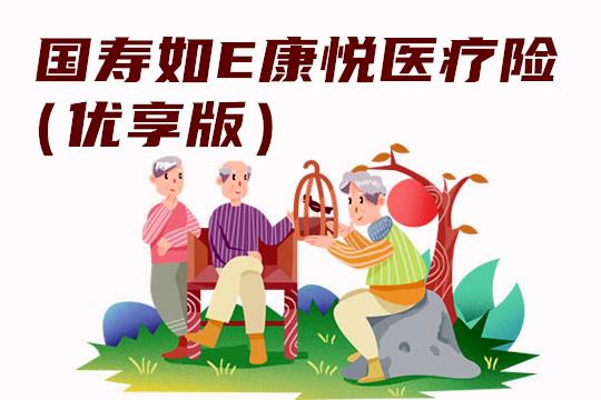 国寿如E康悦医疗险(优享版)多少钱一年?0-60岁价格表