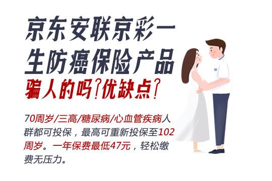 京东安联京彩一生防癌保险产品骗人的吗?优缺点?附价格表
