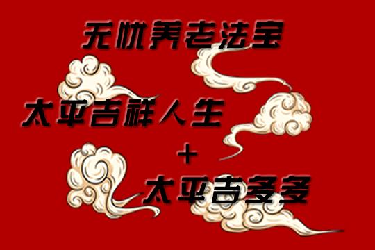 无忧养老双法宝:太平吉祥人生+太平吉多多!