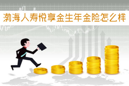 渤海人寿悦享金生年金险怎么样?收益如何?每月交多少?
