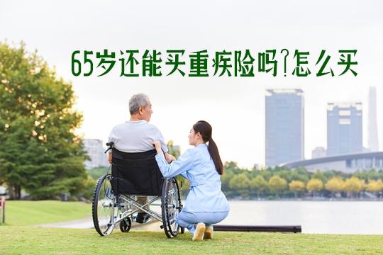 65岁还能买重疾险吗?买什么保险更合适?需要注意什么