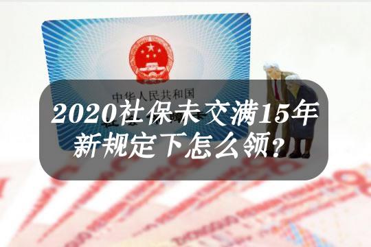 2020社保新规来了!社保未交满15年新规定下怎么领?