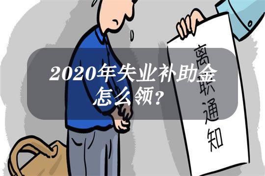 2020年失业补助金怎么领?一个月多少钱?可以领多少?