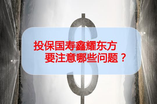投保国寿鑫耀东方要注意哪些问题?值不值得投保?