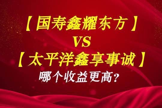 国寿鑫耀东方VS太平洋鑫享事诚哪个收益更高?更值得买?