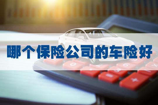 哪个保险公司的车险好?车险该如何选择?