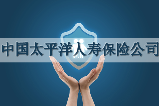 中国太平洋人寿保险公司怎么样?分支机构有哪些?电话号码是多少?