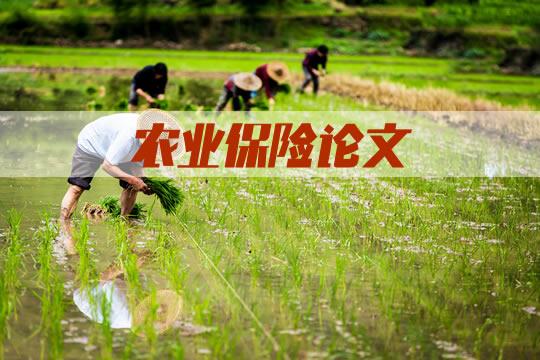2021农业保险论文!农业保险研究论文参考范文