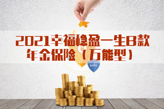 2021幸福稳盈一生B款年金保险怎么样?保什么?多少钱?优势