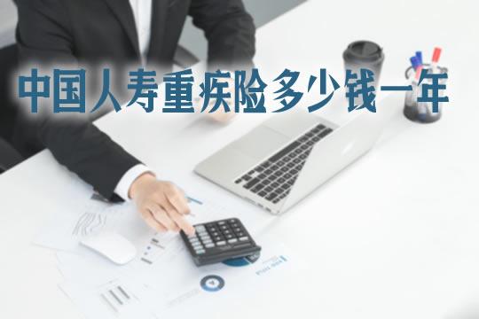中国人寿重疾险价格表!中国人寿重疾险多少钱一年?