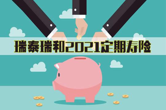 瑞泰瑞和2021定期寿险在哪里买?保什么?值得买吗?优势