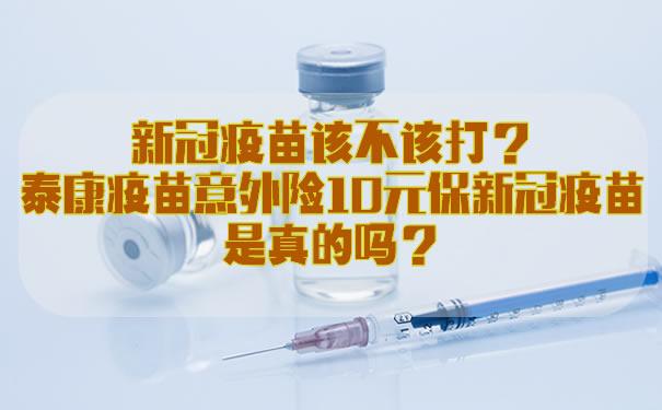 新冠疫苗该不该打?泰康疫苗意外险10元保新冠疫苗是真的吗?