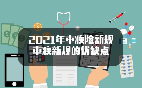 2021年重疾险新规!重疾新规的优缺点?重疾险有必要买吗?