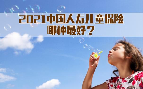 中国人寿儿童保险哪种最好!2021中国人寿儿童保险哪种