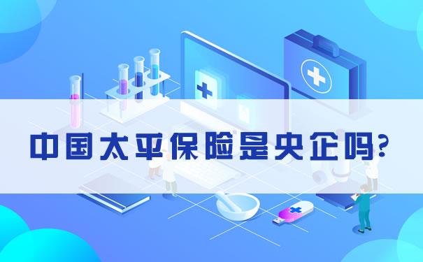 中国太平保险是央企吗?中国太平保险是什么样的公司?