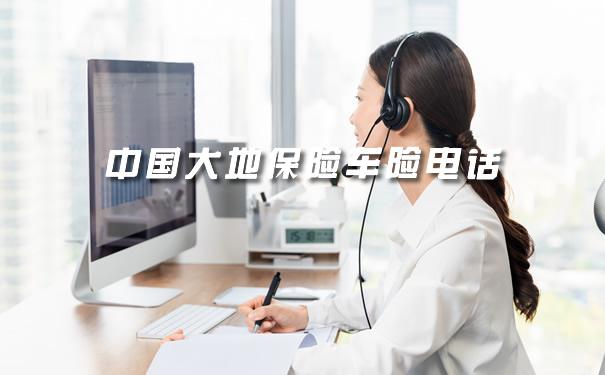 中国大地保险车险电话、2021中国大地保险车险电话