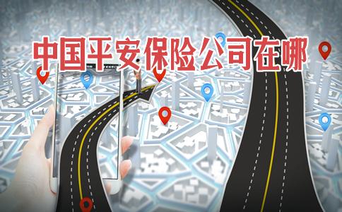 中国平安保险公司在哪?中国平安保险公司在哪怎么查?