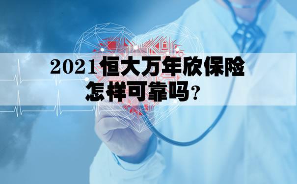 2021恒大万年欣保险怎样可靠吗?恒大万年欣优势及亮点?案例
