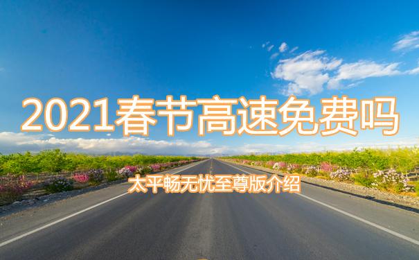 2021春节高速免费吗?有保新冠的保险吗?太平畅无忧至尊版介绍