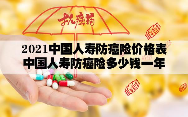 2021中国人寿防癌险价格表!中国人寿防癌险多少钱一年?