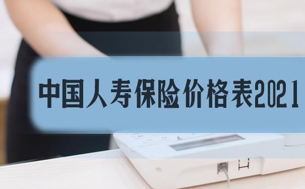 中国人寿保险价格表2021!多少钱一年?值得买吗?产品介绍