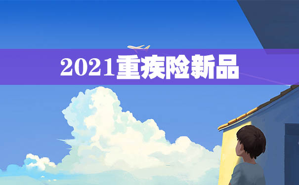 2021重疾险新品哪款好?重疾险新品有没有值得推荐的?