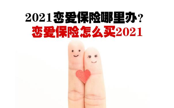 2021恋爱保险哪里办?恋爱保险怎么买2021?恋爱保险怎么领取?