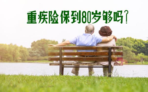 重疾险保到80岁够吗?重疾险保到多少岁比较合适?