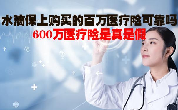 水滴保上购买的百万医疗险可靠吗?600万医疗险是真是假?