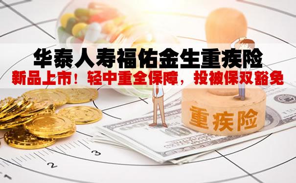 新品上市!华泰人寿福佑金生重疾险怎么样?多少钱一年?案例