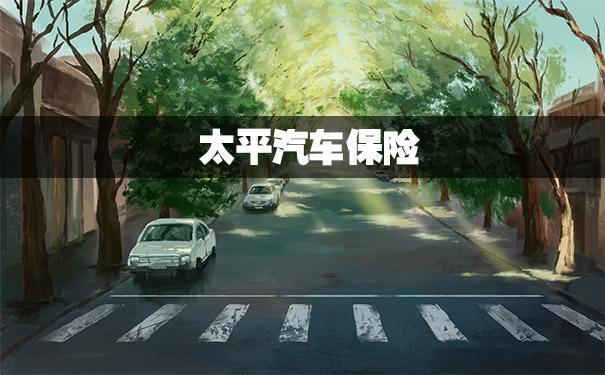 太平汽车保险,2021太平汽车保险