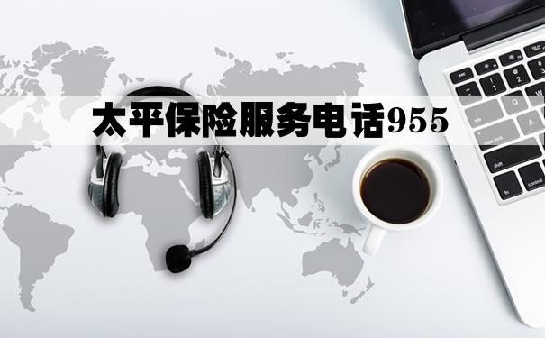 太平保险服务电话955!2021太平保险服务电话955