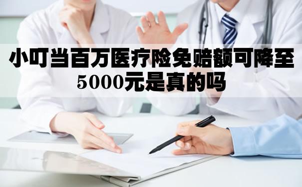 小叮当百万医疗险免赔额可降至5000元是真的吗?优劣势怎么样