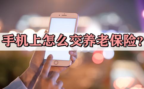 2021手机上怎么交养老保险?手机上怎么交养老保险