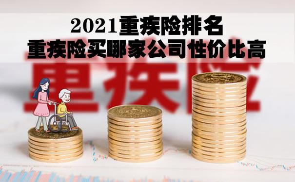 2021重疾险排名!重疾险买哪家公司性价比高?怎么买?