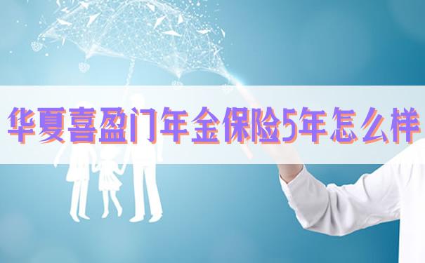 华夏喜盈门年金保险5年怎么样,2021华夏喜盈门年金保险5年怎么样