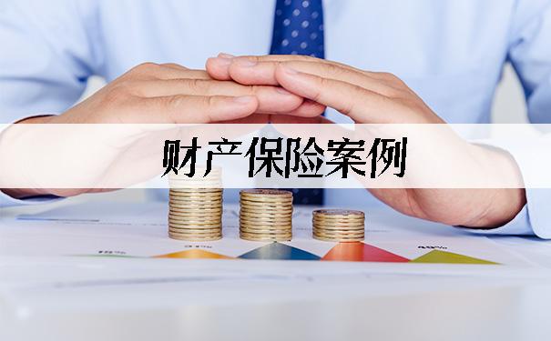 财产保险案例,2021财产保险案例