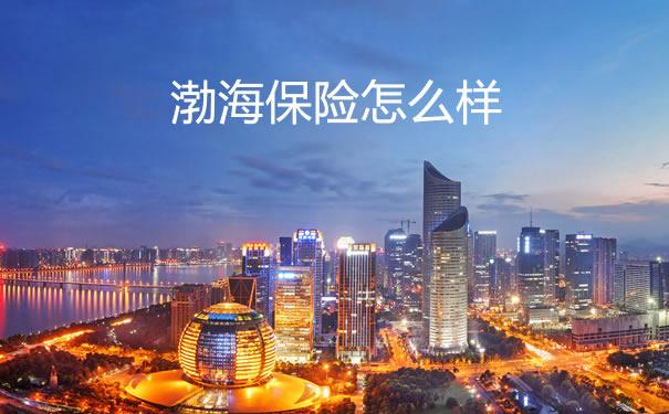 渤海保险怎么样?2021渤海保险怎么样