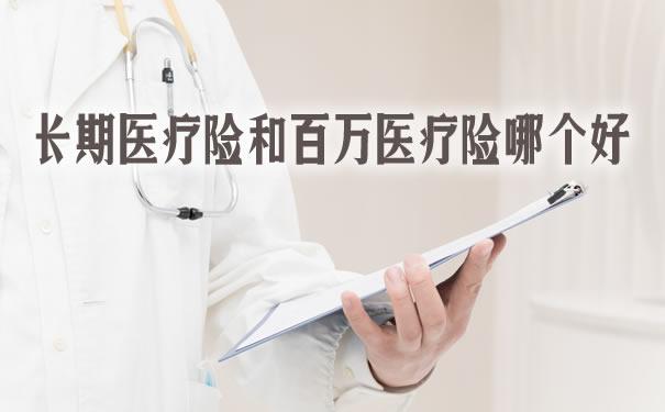 长期医疗险和百万医疗险哪个好?有什么区别?长期医疗险推荐