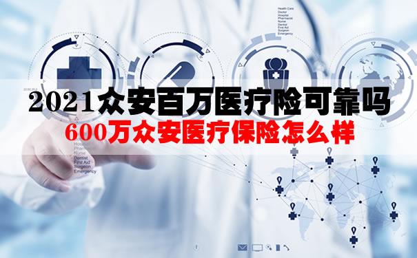 2021众安百万医疗险可靠吗?是真的吗?600万众安医疗保险怎么样