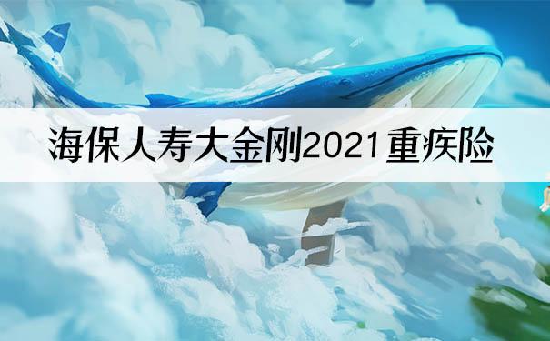 海保人寿大金刚2021重疾险怎么样?保什么?谁能买?