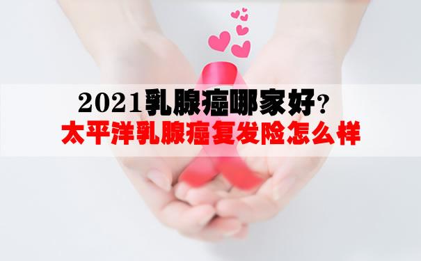 2021乳腺癌可以买哪些保险哪家好?太平洋乳腺癌复发险怎么样