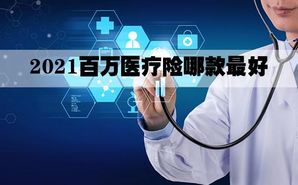 2021百万医疗险哪款最好?百万医疗险怎么买?