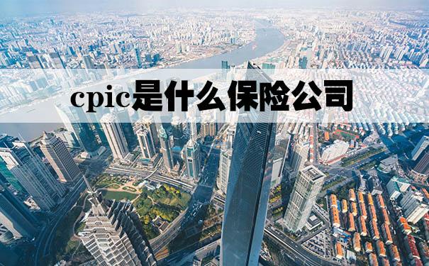 cpic是什么保险公司?2021cpic是什么保险公司
