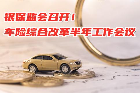 中国银保监会召开车险综合改革半年工作会议!2021车险综合改革!