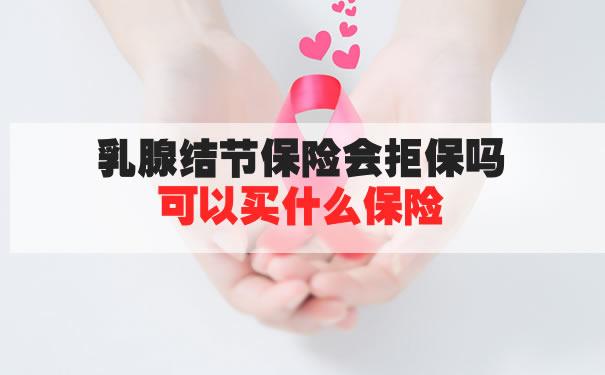 乳腺结节是什么?乳腺结节保险会拒保吗?可以买什么保险?