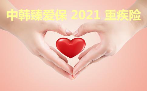 中韩臻爱保2021 重疾险怎么样好不好?值不值得我们购买。